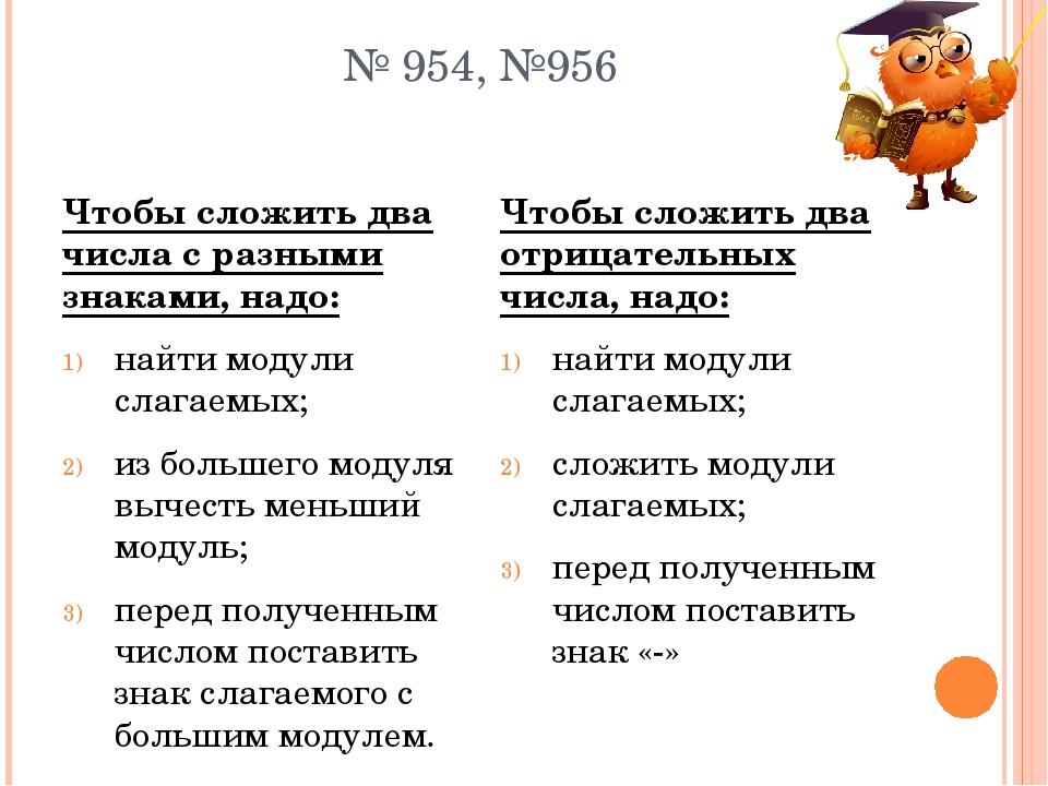 № 954, №956 Чтобы сложить два числа с разными знаками, надо: найти модули сла...