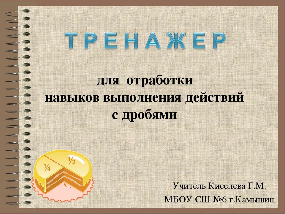 Учитель Киселева Г.М. МБОУ СШ №6 г.Камышин Можайска Класс: 5 для отработки на...
