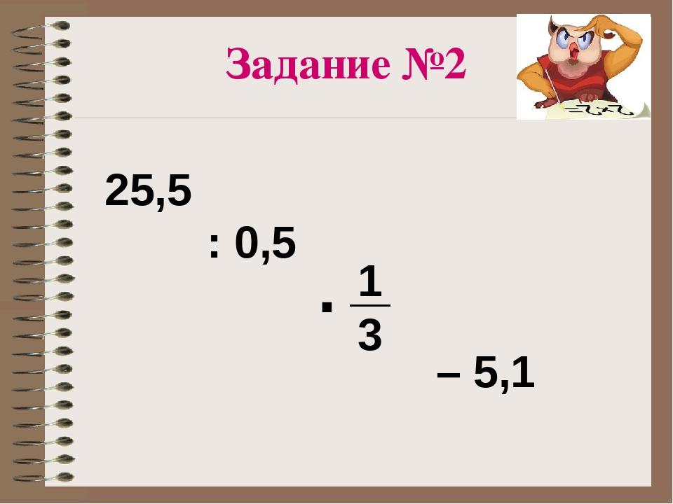 : 0,5 – 5,1 25,5 · 1 3 Задание №2