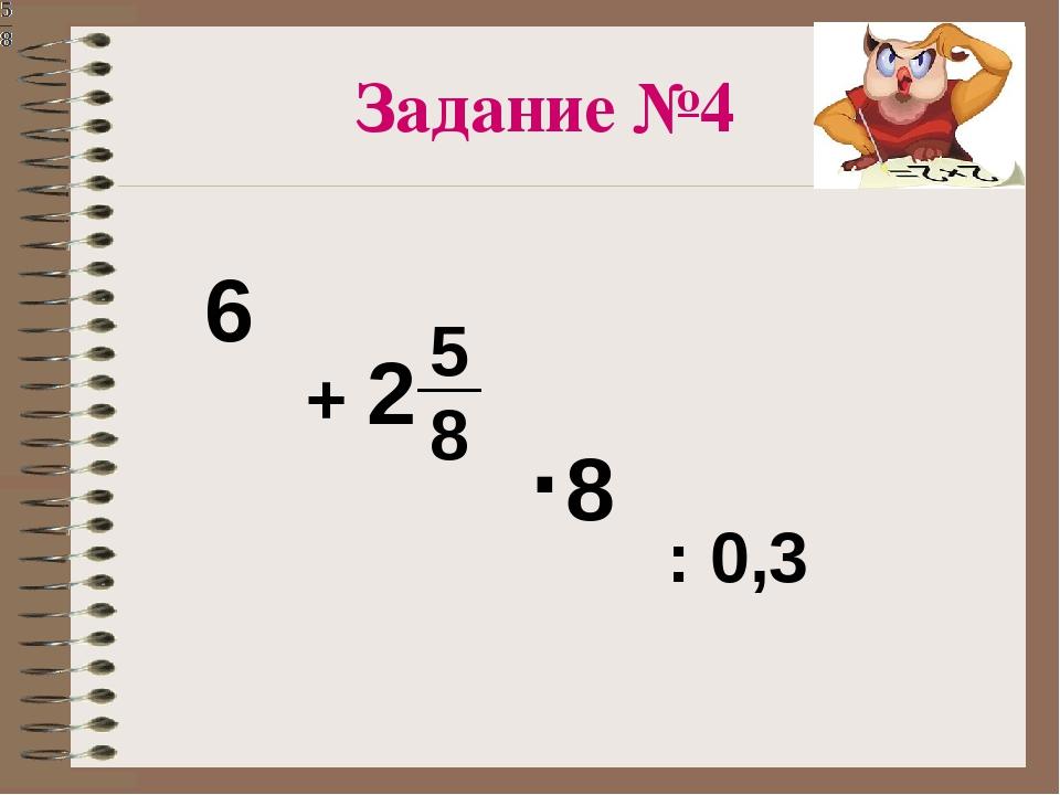 + 2 : 0,3 6 ·8 5 8 Задание №4