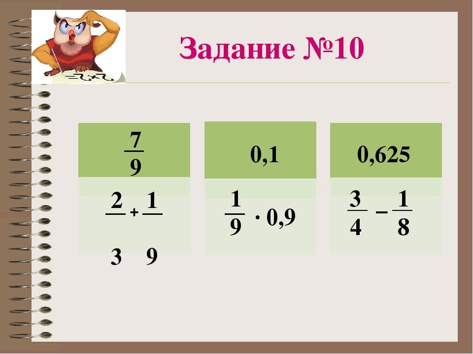 2 1 3 9 + 7 9 1 9 3 4 · 0,9 0,1 1 8 – 0,625 Задание №10