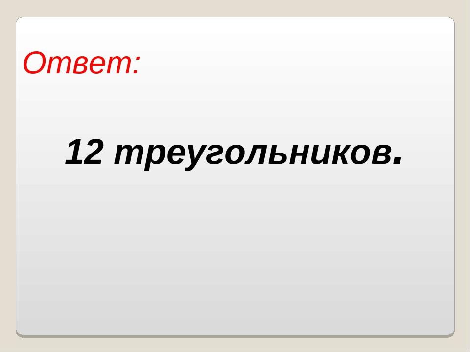 Ответ: 12 треугольников. Власенко Юлия Сергеевна МОУ ООШ № 5 г. Качканар Свер...