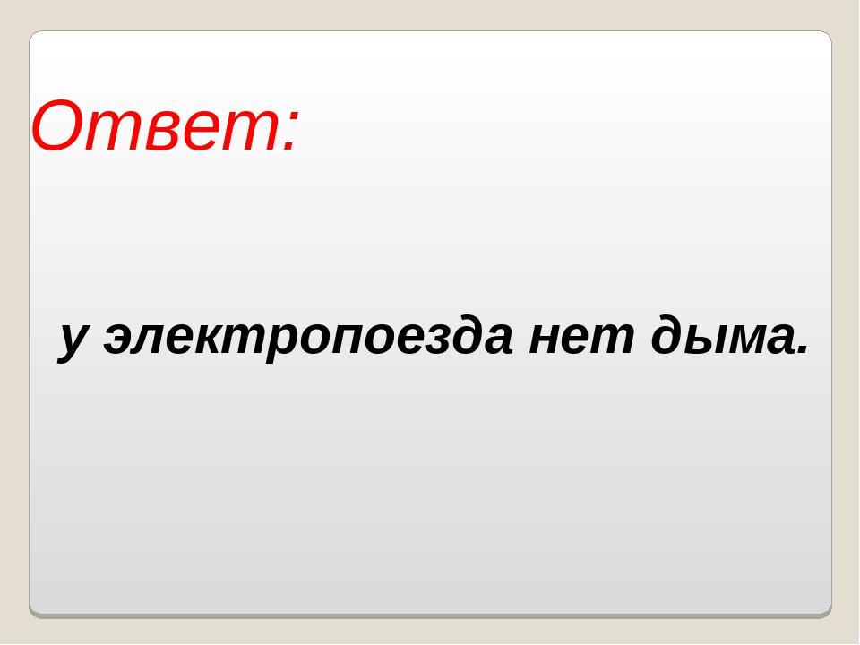 Ответ: у электропоезда нет дыма. Власенко Юлия Сергеевна МОУ ООШ № 5 г. Качка...