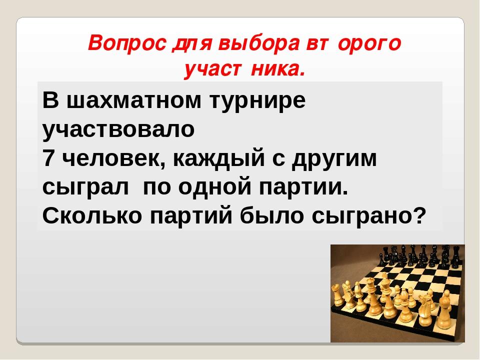 Вопрос для выбора второго участника. В шахматном турнире участвовало 7 челове...