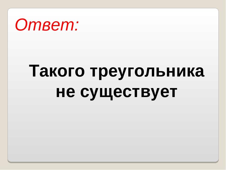 Ответ: Такого треугольника не существует Власенко Юлия Сергеевна МОУ ООШ № 5...