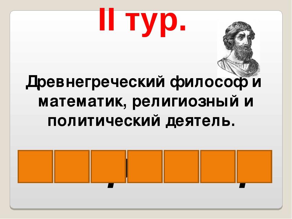 II тур. Древнегреческий философ и математик, религиозный и политический деяте...