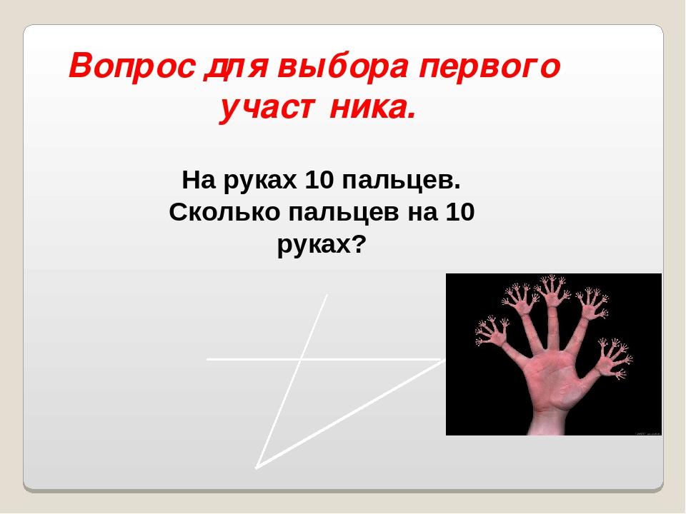 Вопрос для выбора первого участника. На руках 10 пальцев. Сколько пальцев на...