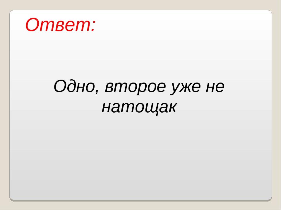Ответ: Одно, второе уже не натощак Власенко Юлия Сергеевна МОУ ООШ № 5 г. Кач...