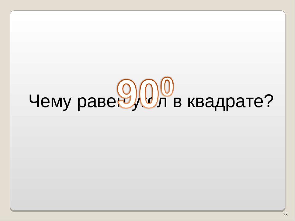 Чему равен угол в квадрате? * Власенко Юлия Сергеевна МОУ ООШ № 5 г. Качканар...