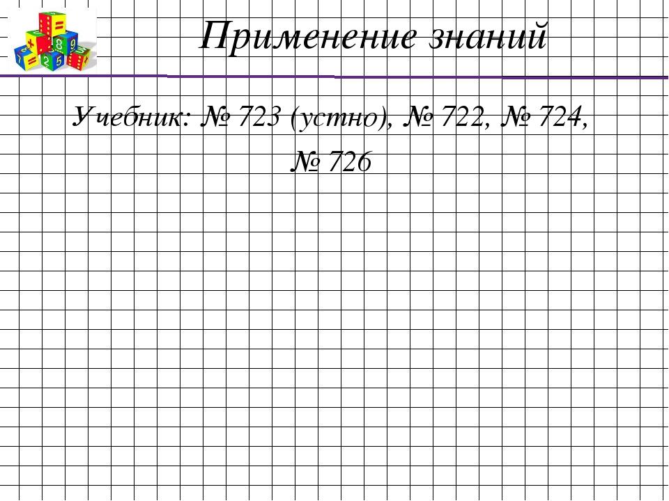 Применение знаний Учебник: № 723 (устно), № 722, № 724, № 726