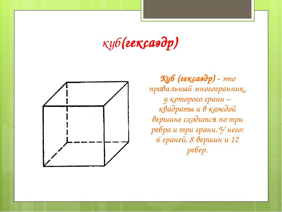куб(гексаэдр) Куб (гексаэдр) - это правильный многогранник, у которого грани...