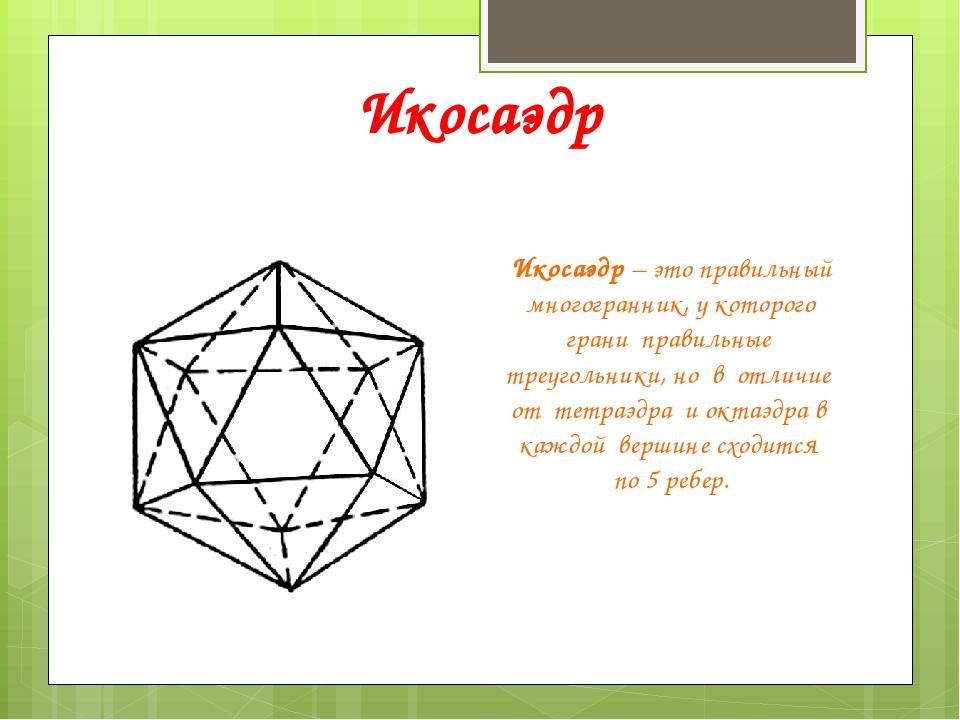 Икосаэдр Икосаэдр – это правильный многогранник, у которого грани правильные...