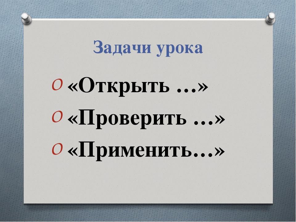 Задачи урока «Открыть …» «Проверить …» «Применить…»