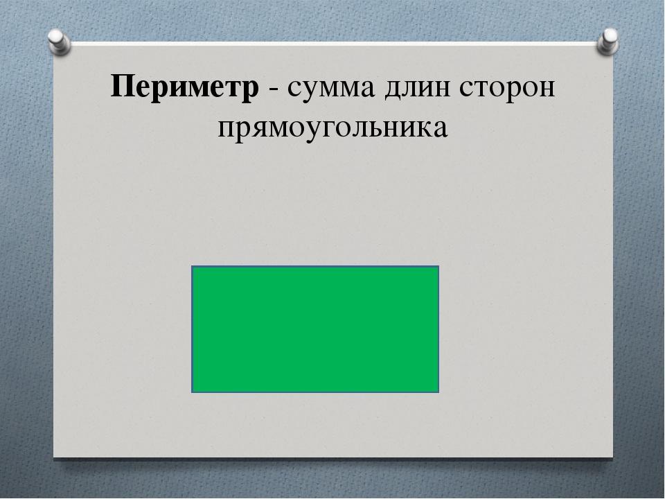 Периметр - сумма длин сторон прямоугольника