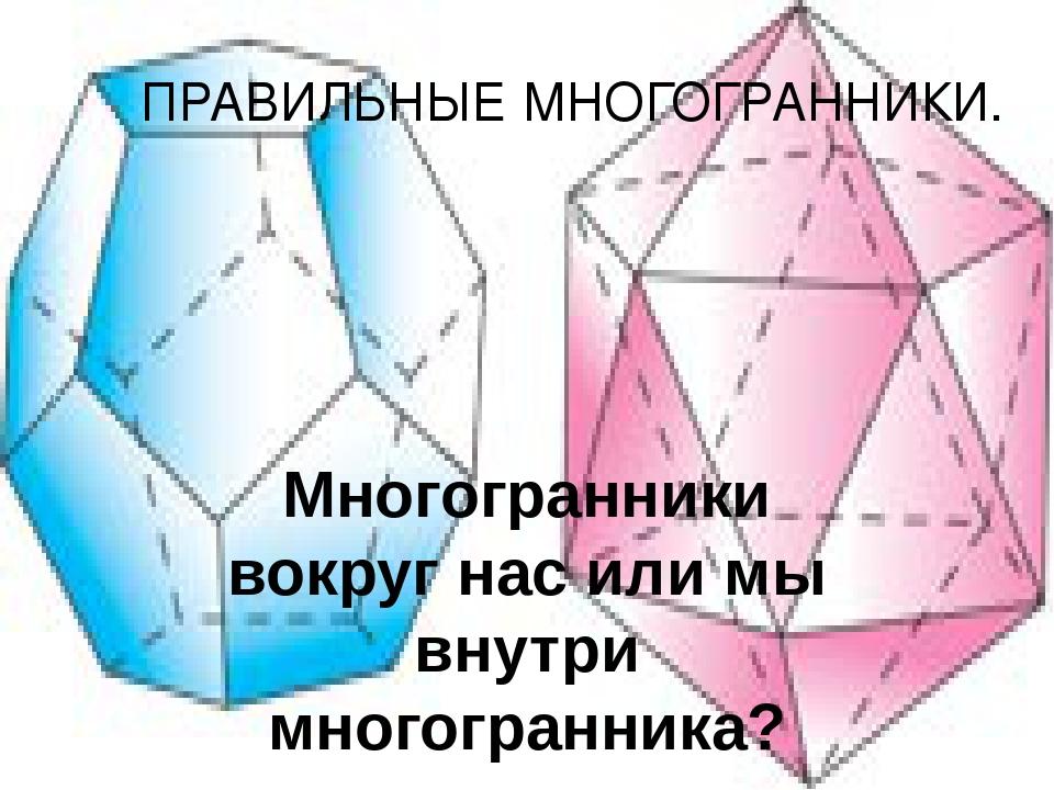 Многогранники вокруг нас или мы внутри многогранника? ПРАВИЛЬНЫЕ МНОГОГРАННИКИ.
