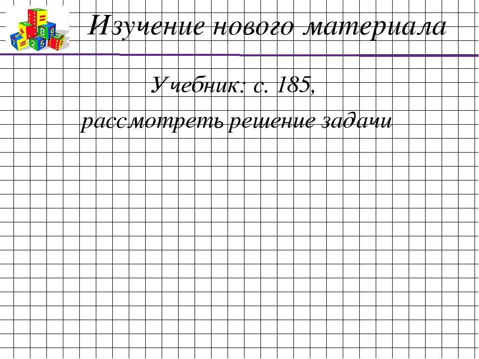 Изучение нового материала Учебник: с. 185, рассмотреть решение задачи