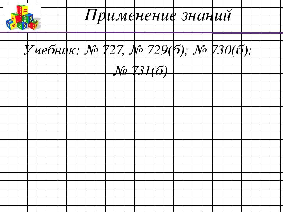 Применение знаний Учебник: № 727, № 729(б); № 730(б); № 731(б)