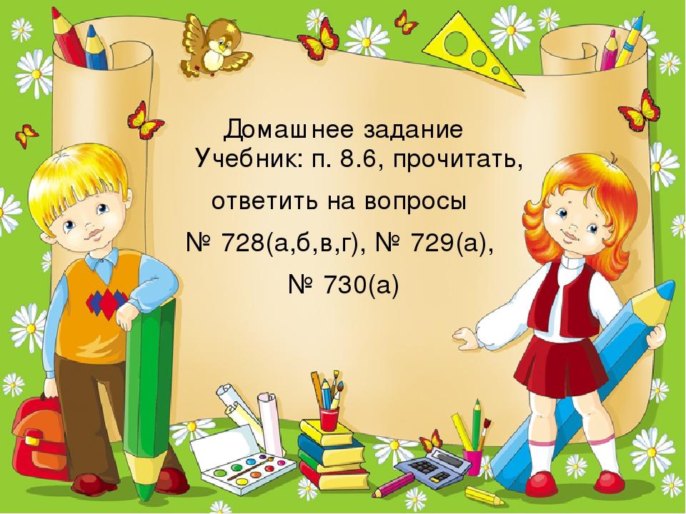 Домашнее задание Учебник: п. 8.6, прочитать, ответить на вопросы № 728(а,б,в,...