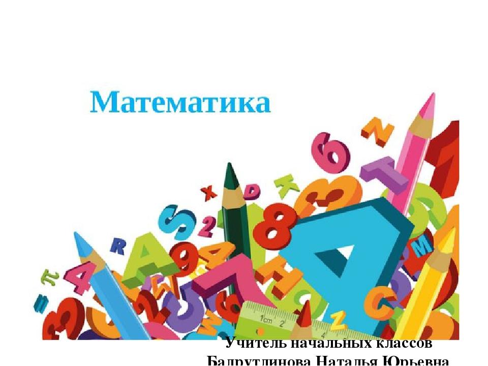 Учитель начальных классов Бадрутдинова Наталья Юрьевна