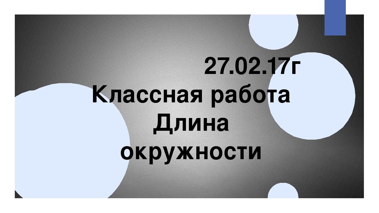 27.02.17г Классная работа Длина окружности