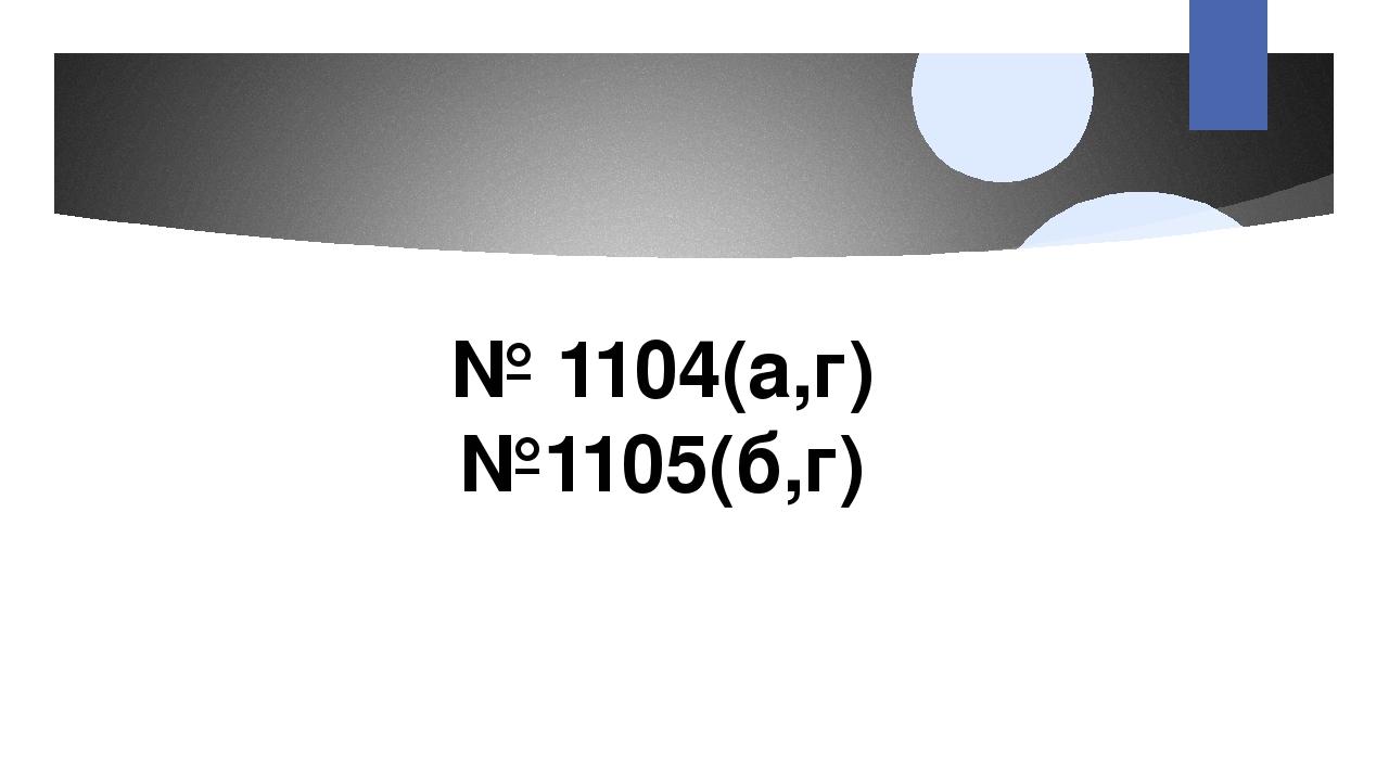№ 1104(а,г) №1105(б,г)