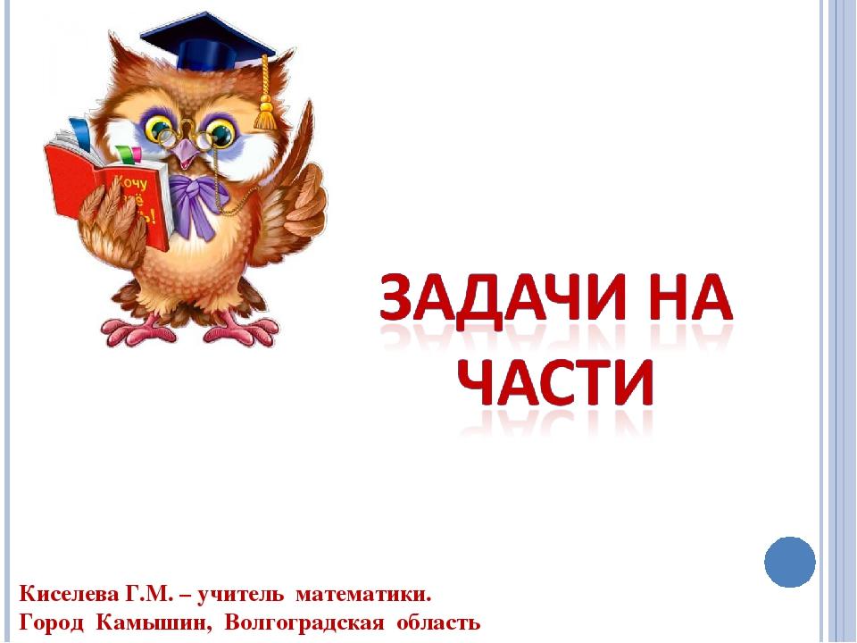 Киселева Г.М. – учитель математики. Город Камышин, Волгоградская область