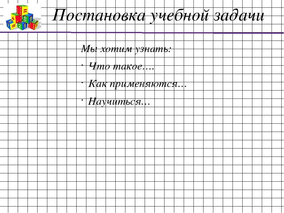 Постановка учебной задачи Мы хотим узнать: Что такое…. Как применяются… Научи...