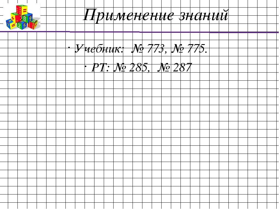 Применение знаний Учебник: № 773, № 775. РТ: № 285, № 287