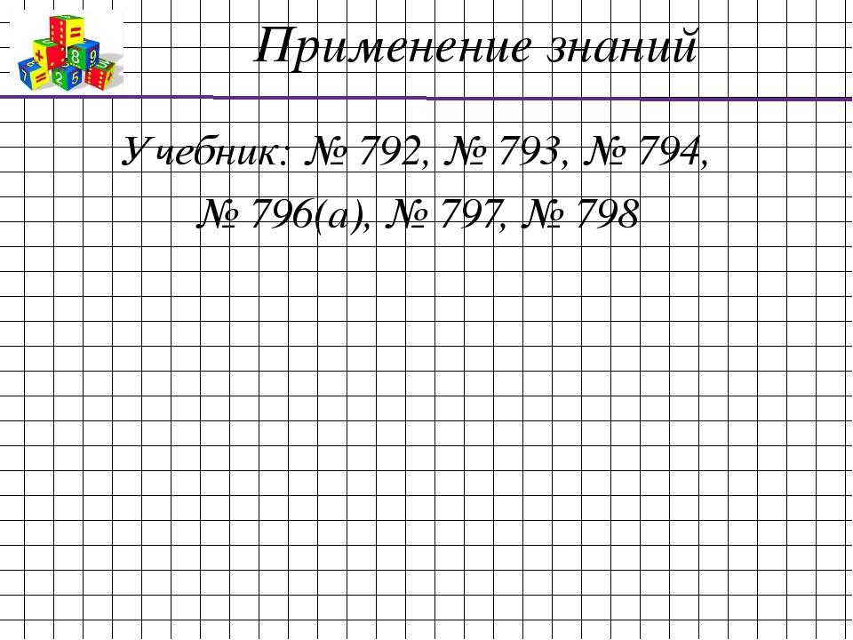 Применение знаний Учебник: № 792, № 793, № 794, № 796(а), № 797, № 798