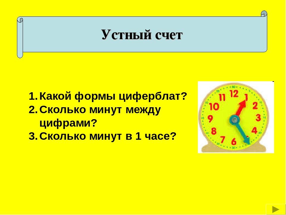 Устный счет Какой формы циферблат? Сколько минут между цифрами? Сколько минут...