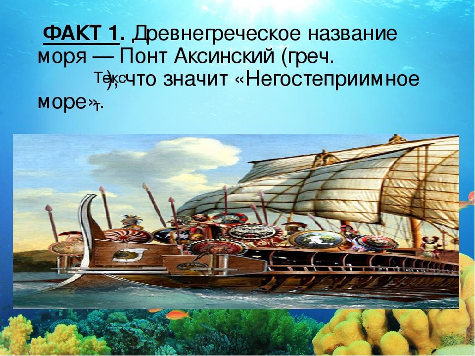 Текст ФАКТ 1.Древнегреческое название моря— Понт Аксинский (греч. Πόντος Ἄξ...