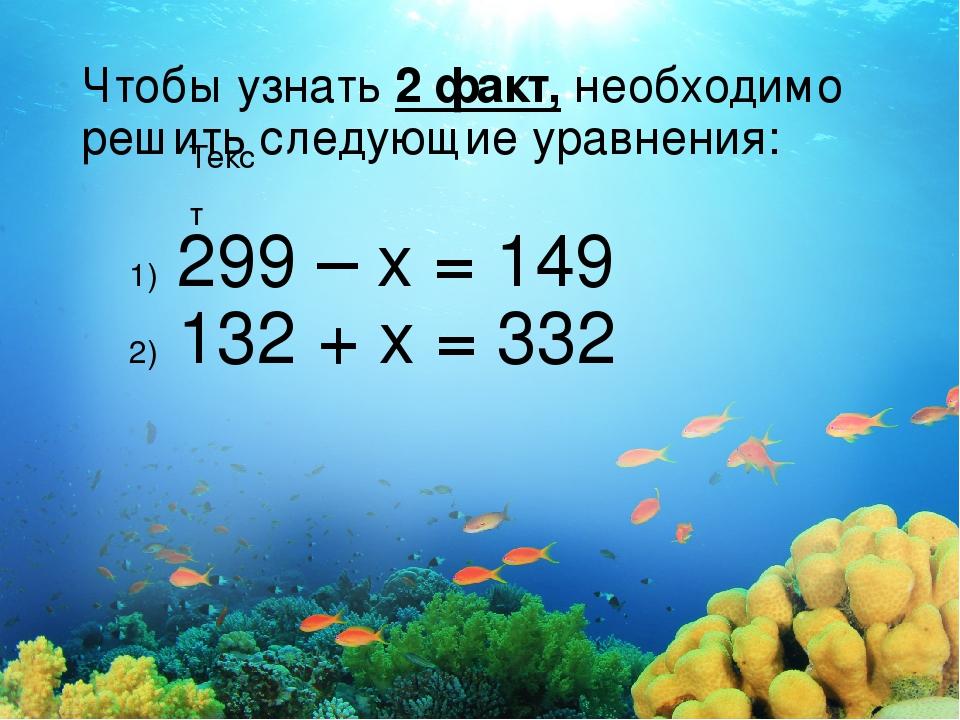 Текст Чтобы узнать 2 факт, необходимо решить следующие уравнения: 299 – х = 1...