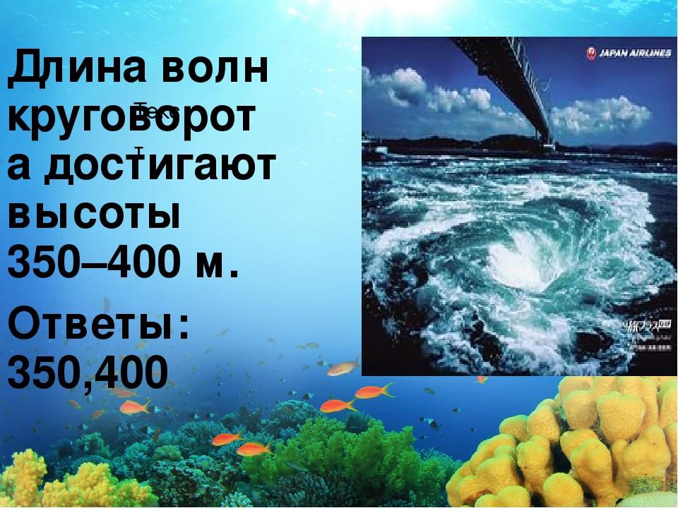 Текст Длина волн круговорота достигают высоты 350–400м. Ответы: 350,400