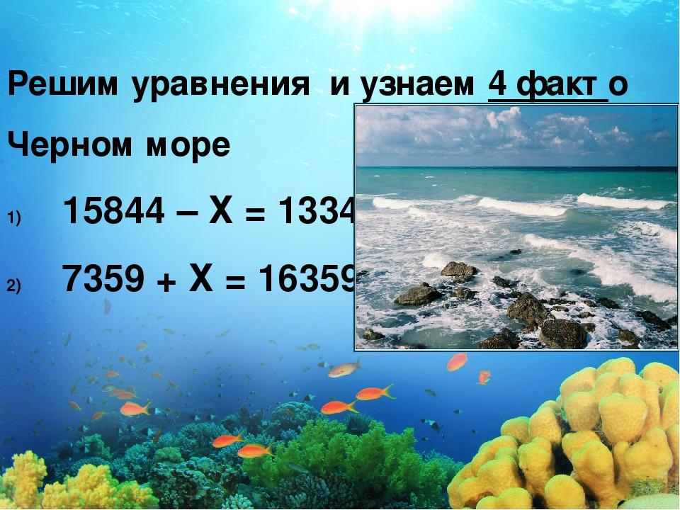 Решим уравнения и узнаем 4 факт о Черном море 15844 – Х = 13344 7359 + Х = 16359