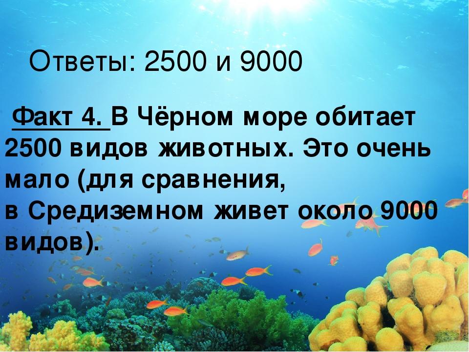 Ответы: 2500 и 9000 Факт 4. ВЧёрном море обитает 2500 видов животных. Это о...