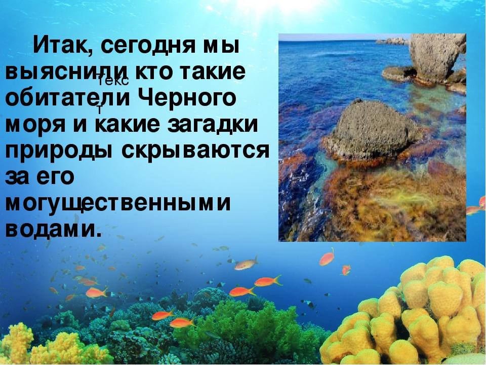 Текст Итак, сегодня мы выяснили кто такие обитатели Черного моря и какие зага...