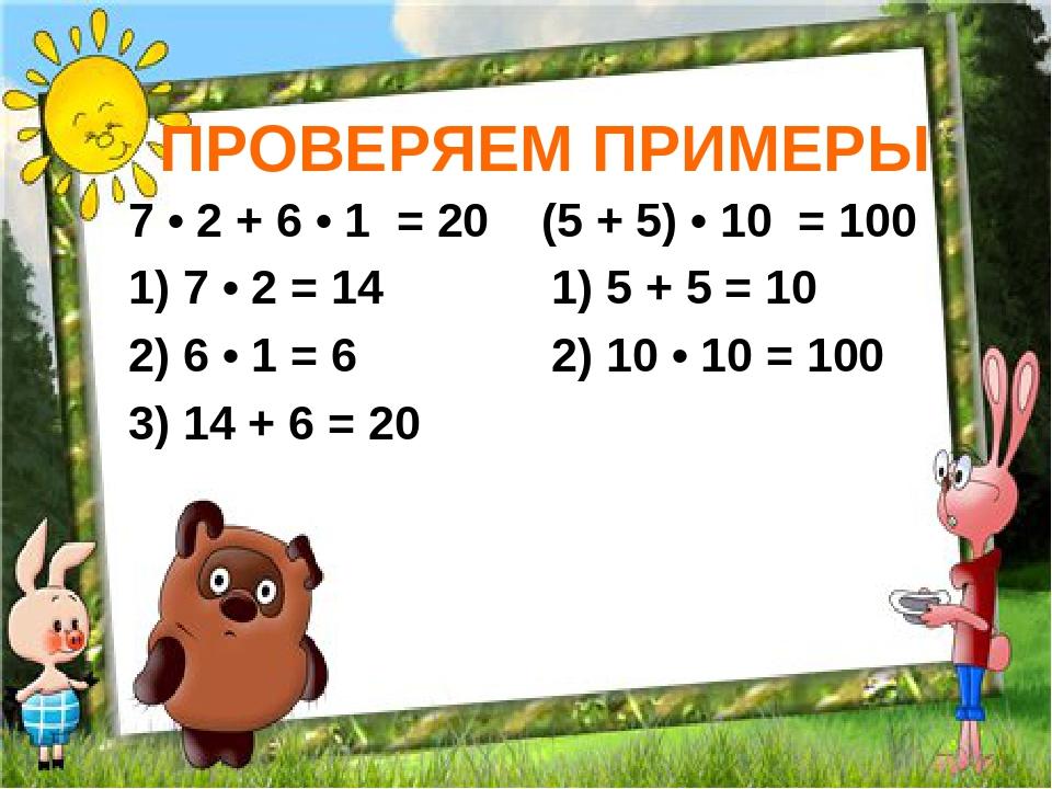 ПРОВЕРЯЕМ ПРИМЕРЫ 7 • 2 + 6 • 1 = 20 (5 + 5) • 10 = 100 1) 7 • 2 = 14 1) 5 +...