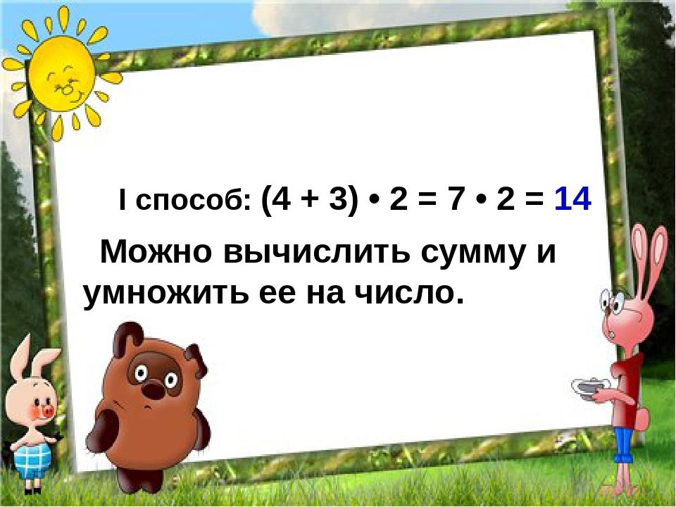 I cпособ: (4 + 3) • 2 = 7 • 2 = 14 Можно вычислить сумму и умножить ее на число.