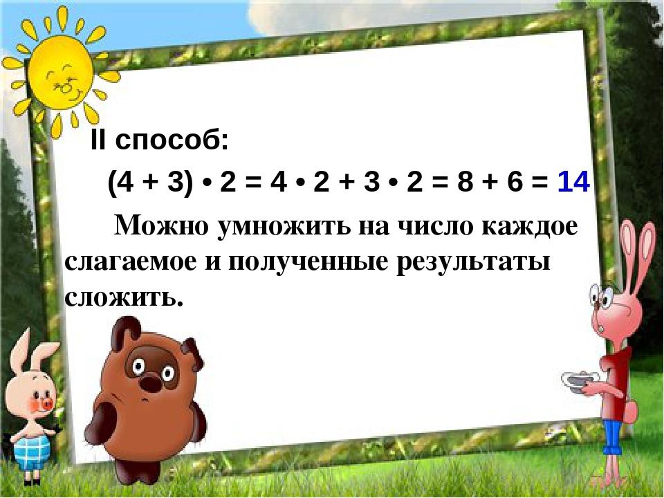 II cпособ: (4 + 3) • 2 = 4 • 2 + 3 • 2 = 8 + 6 = 14 Можно умножить на число к...