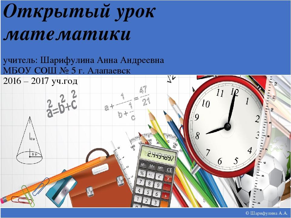 © Шарифулина А.А. Открытый урок математики учитель: Шарифулина Анна Андреевна...