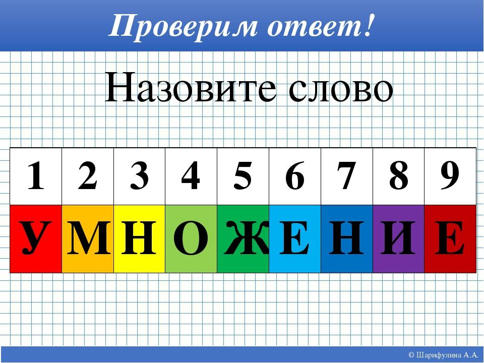© Шарифулина А.А. Проверим ответ! Назовите слово 1 2 3 4 5 6 7 8 9 У М Н О Ж...