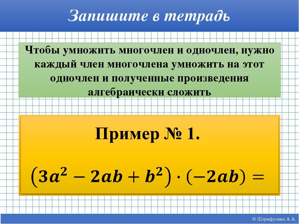 © Шарифулина А.А. Запишите в тетрадь Чтобы умножить многочлен и одночлен, нуж...