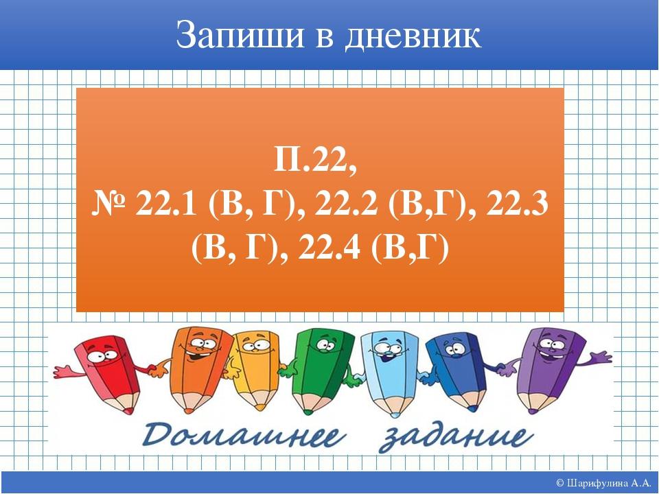 © Шарифулина А.А. Запиши в дневник П.22, № 22.1 (В, Г), 22.2 (В,Г), 22.3 (В,...