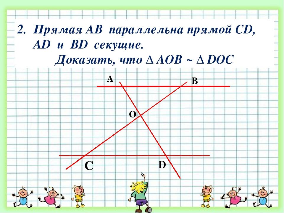 Прямая АВ параллельна прямой CD, AD и BD секущие. Доказать, что ∆ АОВ ~ ∆ DOС...