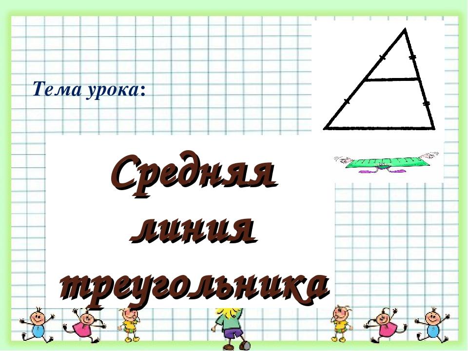 Средняя линия треугольника Тема урока: