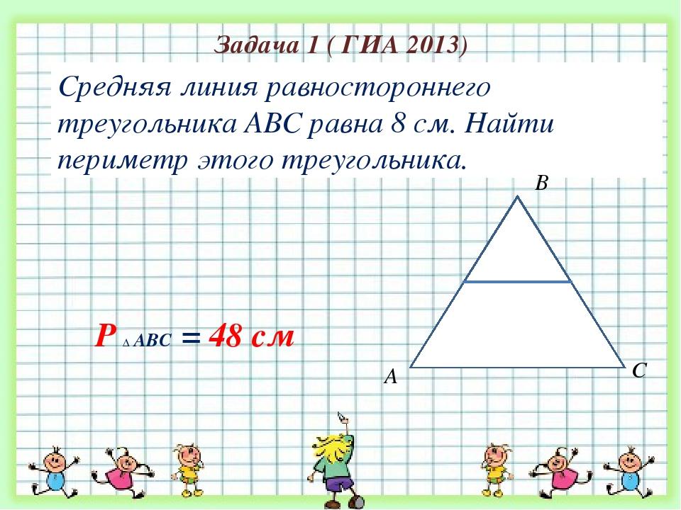 Задача 1 ( ГИА 2013) Средняя линия равностороннего треугольника АВС равна 8 с...