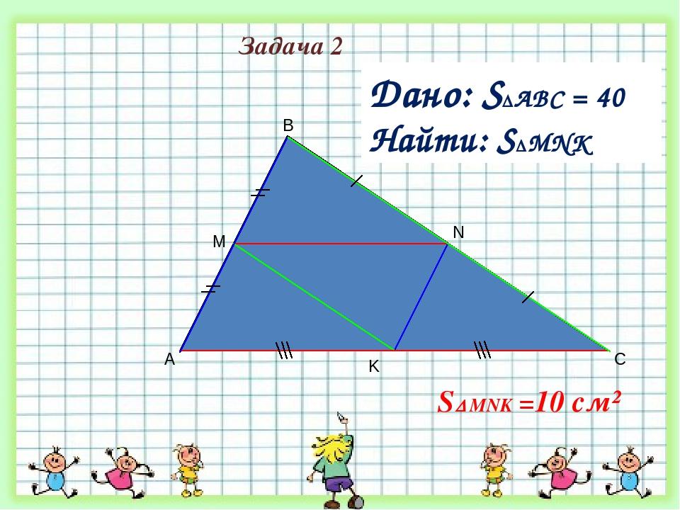 A B C M Дано: S∆ABC = 40 см² Найти: SMNK K N Задача 2 S MNK =10 см²