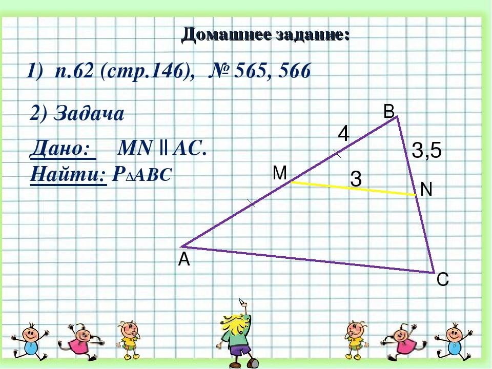 2) Задача 3,5 A B C N M 3 4 Дано: MN || AC. Найти: Р∆АВС 1) п.62 (стр.146), №...