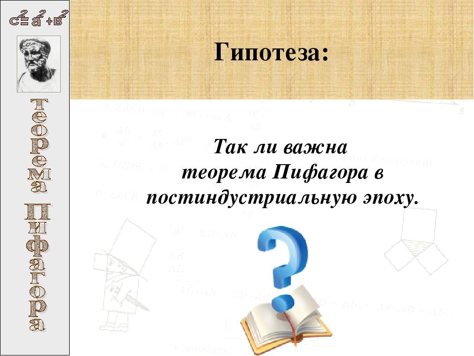 Гипотеза: Так ли важна теорема Пифагора в постиндустриальную эпоху.