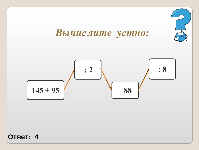 Вычислите устно: Ответ: 4